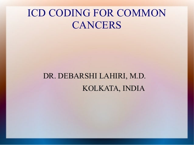ICD CODING FOR COMMON       CANCERS  DR. DEBARSHI LAHIRI, M.D.           KOLKATA, INDIA