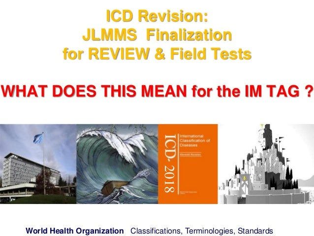 World Health Organization Classifications, Terminologies, Standards ICD Revision: JLMMS Finalization for REVIEW & Field Te...