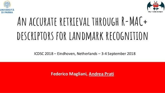 An accurate retrieval through R-MAC+ descriptors for landmark recognition Federico Magliani, Andrea Prati ICDSC 2018 – Ein...