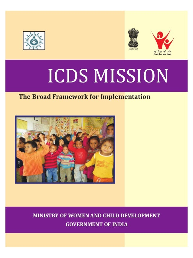 ICDS MISSION The Broad Framework for Implementation MINISTRY OF WOMEN AND CHILD DEVELOPMENT GOVERNMENT OF INDIA ubZ fn'kkd...
