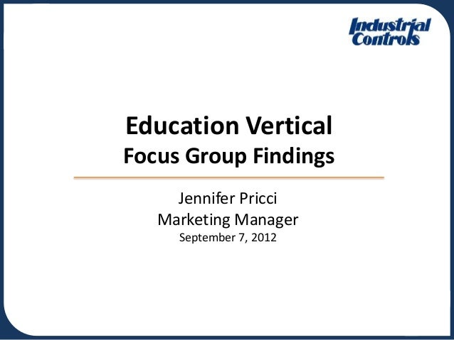 Jennifer Pricci Marketing Manager September 7, 2012 Education Vertical Focus Group Findings