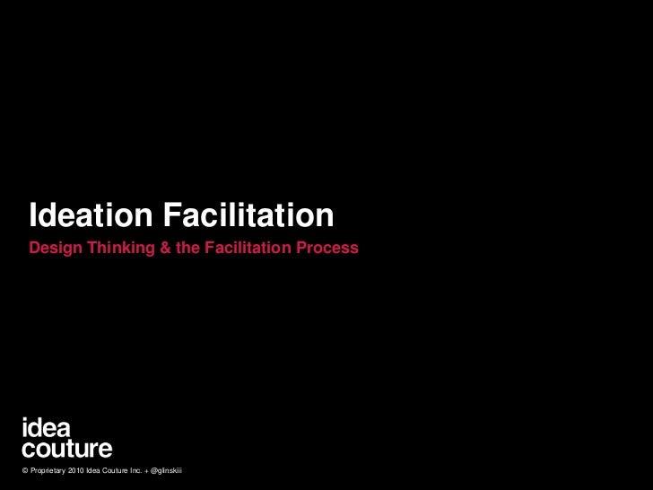 Ideation Facilitation<br />Design Thinking & the Facilitation Process<br />© Proprietary 2010 Idea Couture Inc. + @glinski...