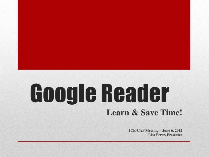 Google Reader       Learn & Save Time!            ICE-CAP Meeting – June 6, 2012                     Lisa Perez, Presenter