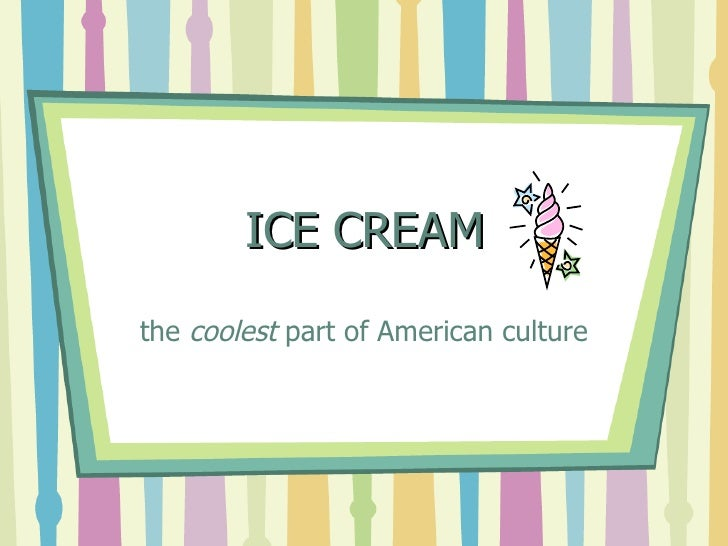 ICE CREAM the  coolest  part of American culture