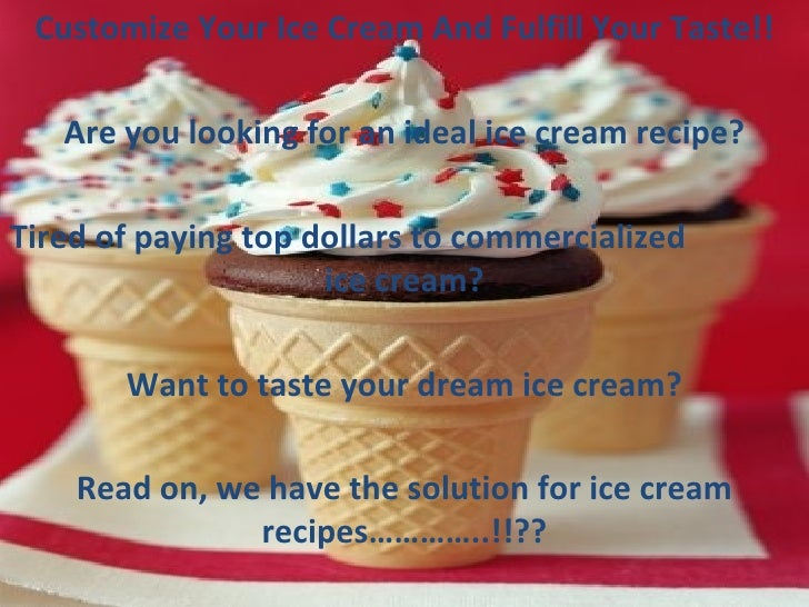 Customize Your Ice Cream And Fulfill Your Taste!! Are you looking for an ideal ice cream recipe? Tired of paying top dolla...