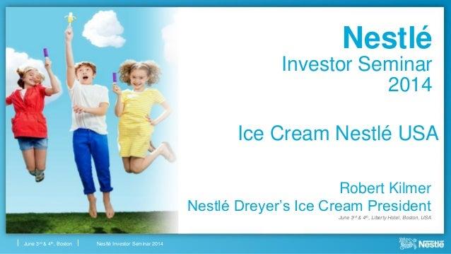 Nestlé Investor Seminar 2014June 3rd & 4th, Boston Nestlé Investor Seminar 2014 Robert Kilmer Nestlé Dreyer's Ice Cream Pr...