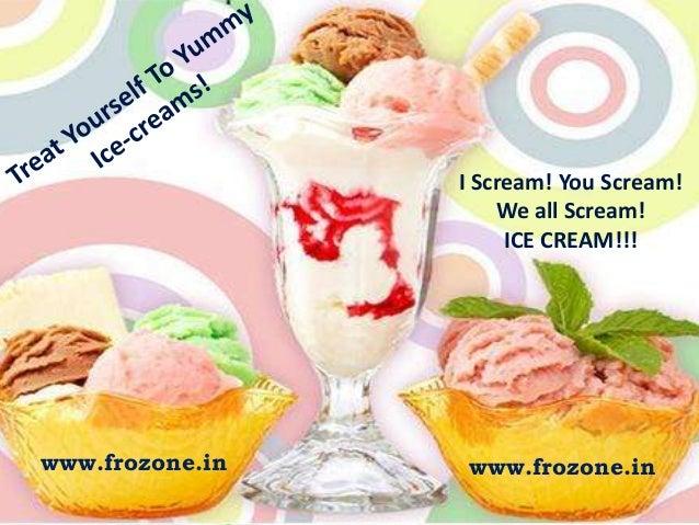 I Scream! You Scream! We all Scream! ICE CREAM!!!  www.frozone.in  www.frozone.in