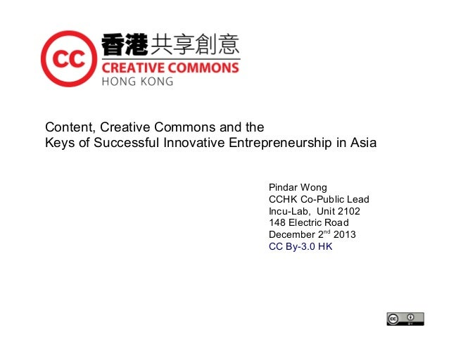 Content, Creative Commons and the Keys of Successful Innovative Entrepreneurship in Asia Pindar Wong CCHK Co-Public Lead I...