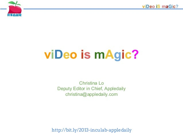 viDeo iS maGic?  viDeo is mAgic? Christina Lo Deputy Editor in Chief, Appledaily christina@appledaily.com  http://bit.ly/2...