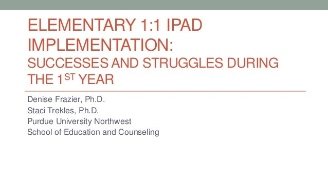 ELEMENTARY 1:1 IPAD IMPLEMENTATION: SUCCESSES AND STRUGGLES DURING THE 1ST YEAR Denise Frazier, Ph.D. Staci Trekles, Ph.D....