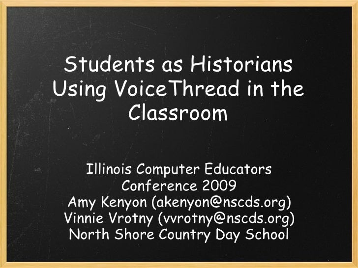 Students as Historians Using VoiceThread in the Classroom Illinois Computer Educators Conference 2009 Amy Kenyon (akenyon@...