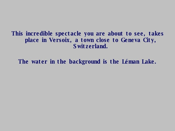 <ul><li>This incredible spectacle you are about to see, takes place in Versoix, a town close to Geneva City, Switzerland. ...