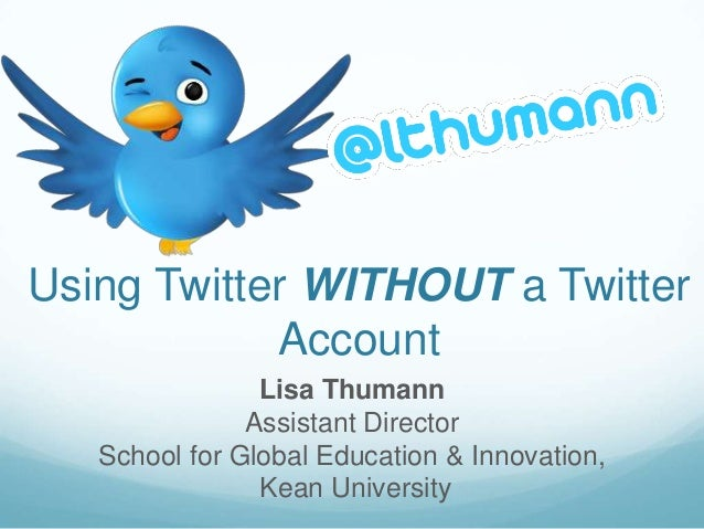 Using Twitter WITHOUT a Twitter            Account                Lisa Thumann               Assistant Director   School f...