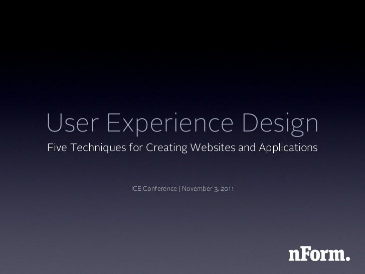 User Experience DesignFive Techniques for Creating Websites and Applications                ICE Conference | November 3, 2...