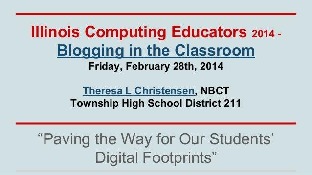 Illinois Computing Educators 2014 Blogging in the Classroom Friday, February 28th, 2014 Theresa L Christensen, NBCT Townsh...
