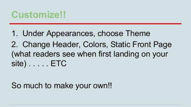 Customize!! 1. Under Appearances, choose Theme 2. Change Header, Colors, Static Front Page (what readers see when first la...