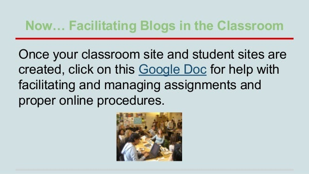 Now… Facilitating Blogs in the Classroom Once your classroom site and student sites are created, click on this Google Doc ...