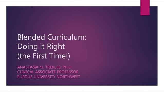 Blended Curriculum: Doing it Right (the First Time!) ANASTASIA M. TREKLES, PH.D. CLINICAL ASSOCIATE PROFESSOR PURDUE UNIVE...