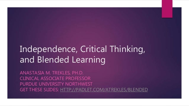 Independence, Critical Thinking, and Blended Learning ANASTASIA M. TREKLES, PH.D. CLINICAL ASSOCIATE PROFESSOR PURDUE UNIV...