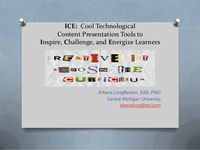 ICE: Cool TechnologicalContent Presentation Tools toInspire, Challenge, and Energize LearnersA'Kena LongBenton, EdS, PMCCe...