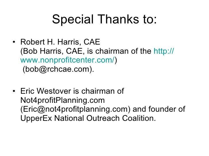 Special Thanks to: <ul><li>Robert H. Harris, CAE (Bob Harris, CAE, is chairman of the  http:// www.nonprofitcenter.com / )...