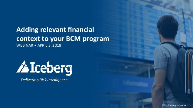 Adding	   relevant	   financial	    context	   to	   your	   BCM	   program	    WEBINAR	   •	   APRIL	   3,	   2018