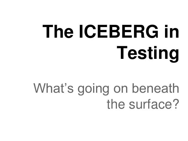 The ICEBERG in Testing What's going on beneath the surface?
