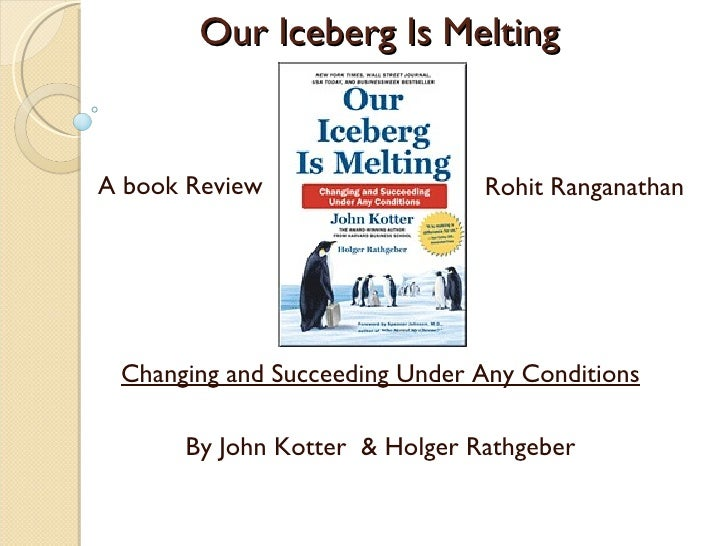 book review john kotter our iceberg Start reading our iceberg is melting on your kindle in under a minute review 'it promotes the idea of in-depth thinkingin business it is important to listen to different strands of thought' this is a great little book by john kotter be warned though, this is not a technical book on change management.