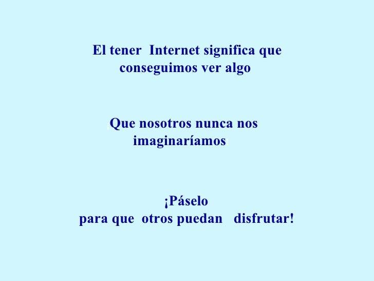 El tener Internet significa que conseguimos ver algo  ¡ Que nosotros nunca nos imaginaríamos !  ¡Páselo  para que  otros ...