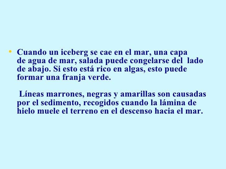 <ul><li>Cuando un iceberg se cae en el mar, una capa deagua de mar,salada puedecongelarse del lado de abajo. Si esto e...