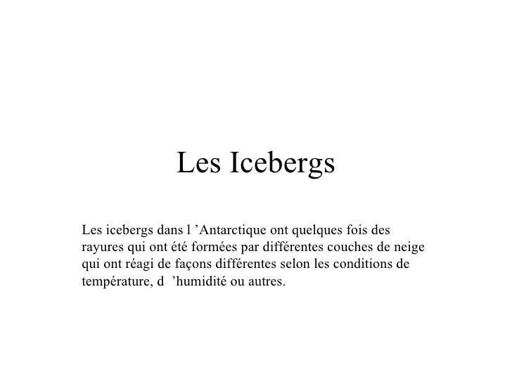 Les Icebergs Les icebergs dans l'Antarctique ont quelques fois des rayures qui ont été formées par différentes couches de...