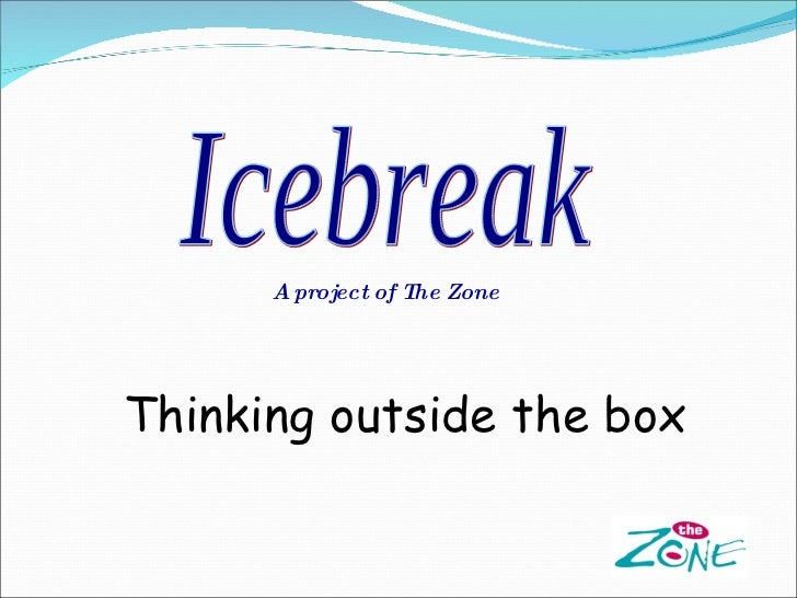 Icebreak A project of The Zone Thinking outside the box