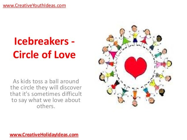 www.CreativeYouthIdeas.com  Icebreakers Circle of Love As kids toss a ball around the circle they will discover that it's ...