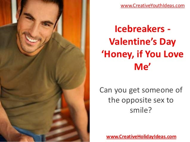 www.CreativeYouthIdeas.com  Icebreakers Valentine's Day 'Honey, if You Love Me' Can you get someone of the opposite sex to...