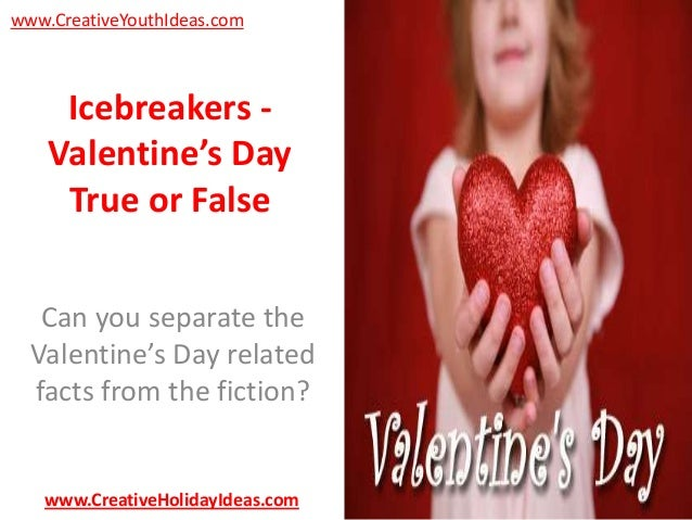 www.CreativeYouthIdeas.com  Icebreakers Valentine's Day True or False Can you separate the Valentine's Day related facts f...