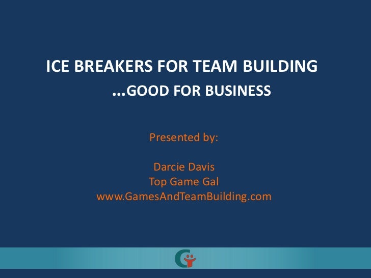 ICE BREAKERS FOR TEAM BUILDING       …GOOD FOR BUSINESS             Presented by:             Darcie Davis            Top ...