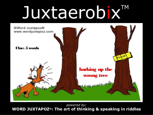 JuxtaerobixTMpowered by:WORD JUXTAPOZ®: The art of thinking & speaking in riddlesClue: 5 wordsbarking up thewrong tree