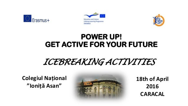 "POWER UP! GET ACTIVE FOR YOUR FUTURE Colegiul Național ""Ioniță Asan"" 18th of April 2016 CARACAL ICEBREAKING ACTIVITIES"