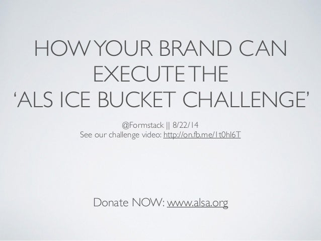 HOWYOUR BRAND CAN EXECUTETHE	  'ALS ICE BUCKET CHALLENGE' Donate NOW: www.alsa.org @Formstack || 8/22/14	  See our challen...