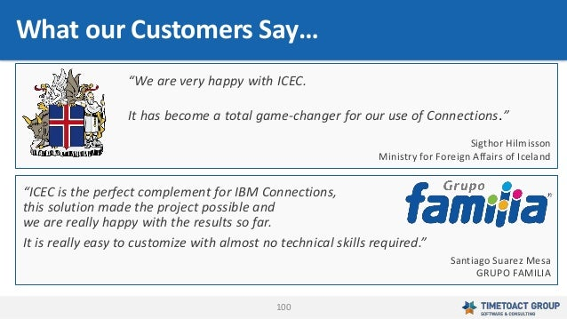 """100 What our Customers Say… """"ICEC is the perfect complement for IBM Connections, this solution made the project possible a..."""