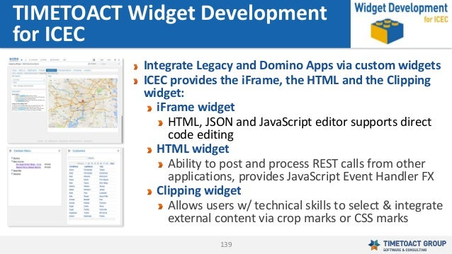 139 Integrate Legacy and Domino Apps via custom widgets ICEC provides the iFrame, the HTML and the Clipping widget: iFrame...