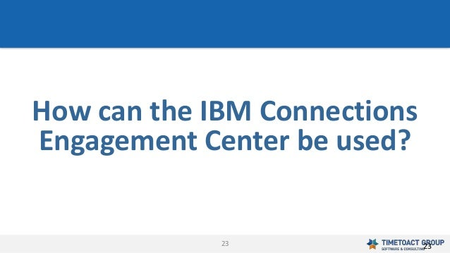 23 How can the IBM Connections Engagement Center be used? 23