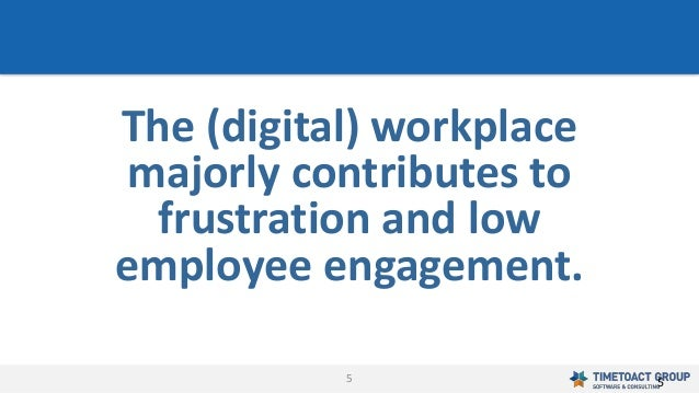 5 The (digital) workplace majorly contributes to frustration and low employee engagement. 5
