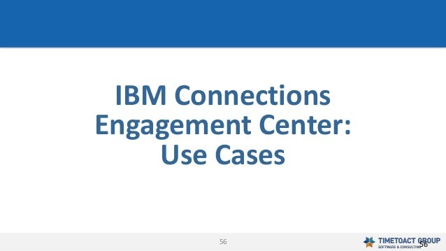 56 IBM Connections Engagement Center: Use Cases 56