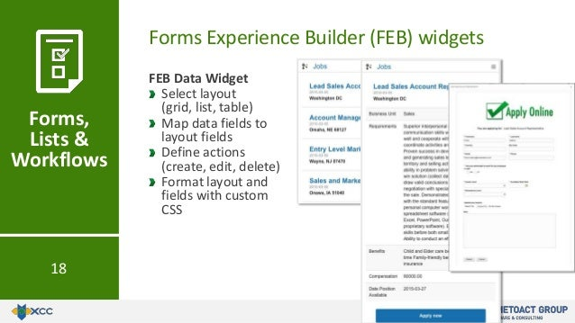 Forms Experience Builder (FEB) widgets Forms, Lists & Workflows 18 FEB Data Widget Select layout (grid, list, table) Map d...