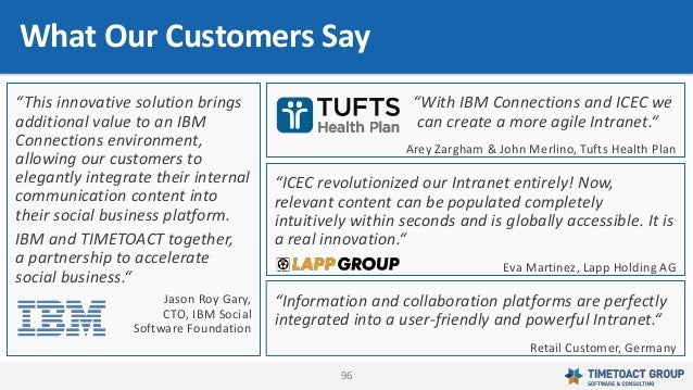 """96 What Our Customers Say """"With IBM Connections and ICEC we can create a more agile Intranet."""" Arey Zargham & John Merlino..."""