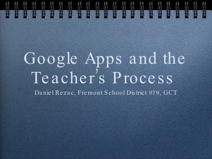 Google Apps and the Teacher's Process  <ul><li>Daniel Rezac, Fremont School District #79, GCT </li></ul>