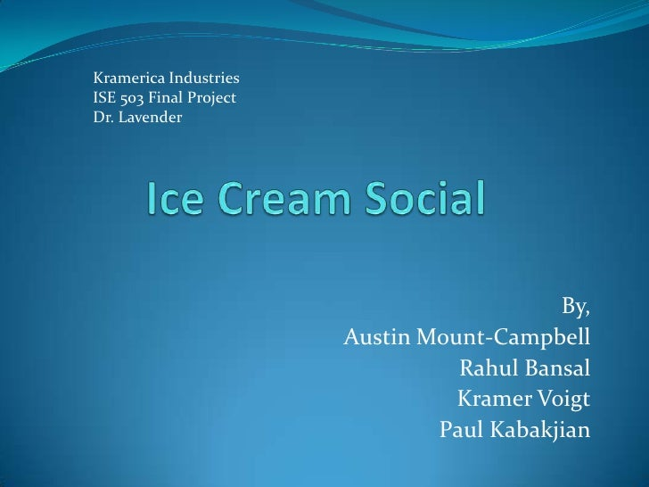 Ice Cream Social<br />Kramerica Industries<br />ISE 503 Final Project<br />Dr. Lavender<br />By,<br />Austin Mount-Campbel...