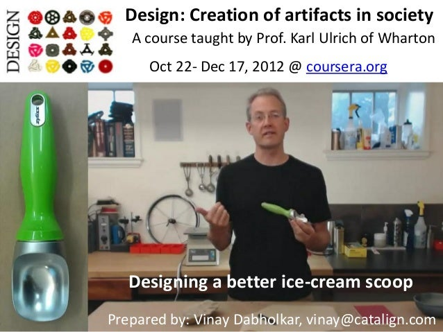 Design: Creation of artifacts in society   A course taught by Prof. Karl Ulrich of Wharton      Oct 22- Dec 17, 2012 @ cou...