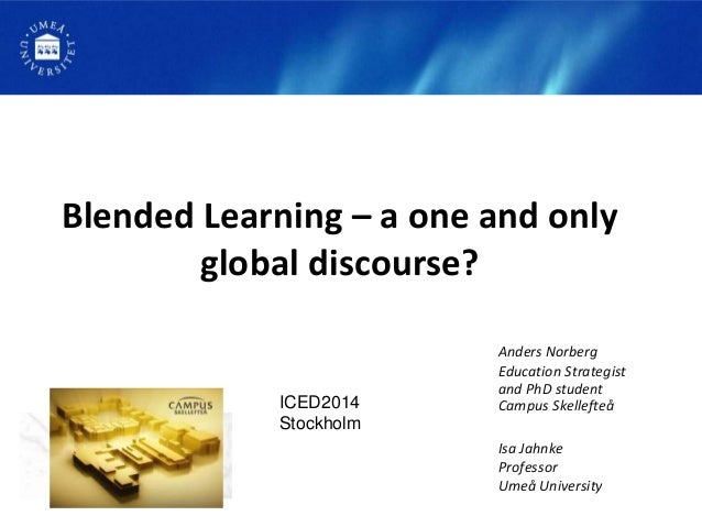 Blended Learning – a one and only global discourse? Anders Norberg Education Strategist and PhD student Campus Skellefteå ...